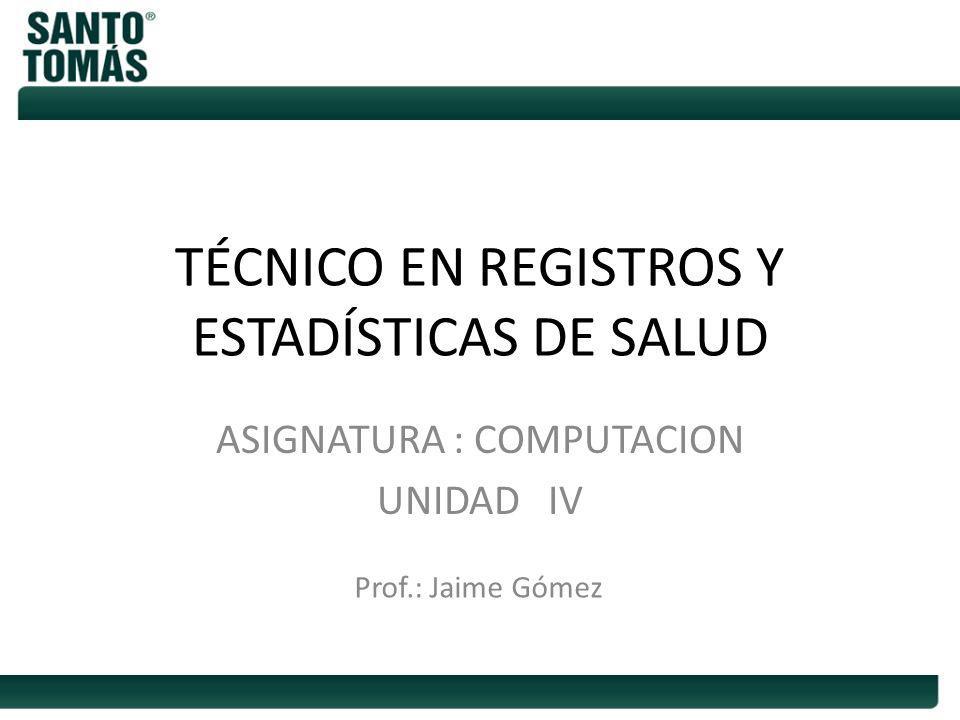 TÉCNICO EN REGISTROS Y ESTADÍSTICAS DE SALUD ASIGNATURA : COMPUTACION UNIDAD IV Prof.: Jaime Gómez