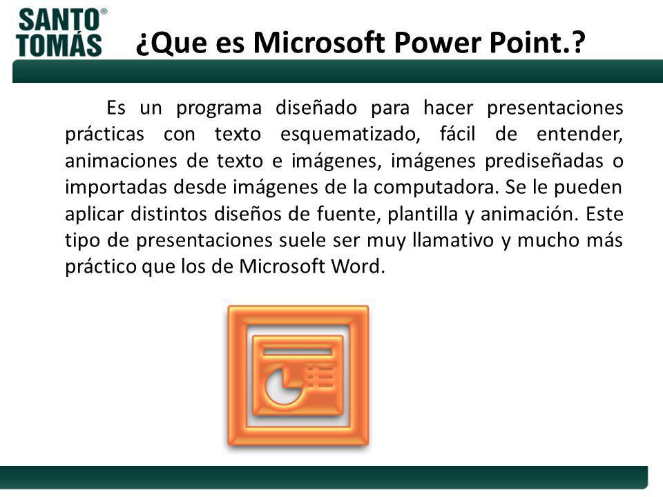 ¿Que es Microsoft Power Point.? Es un programa diseñado para hacer presentaciones prácticas con texto esquematizado, fácil de entender, animaciones de
