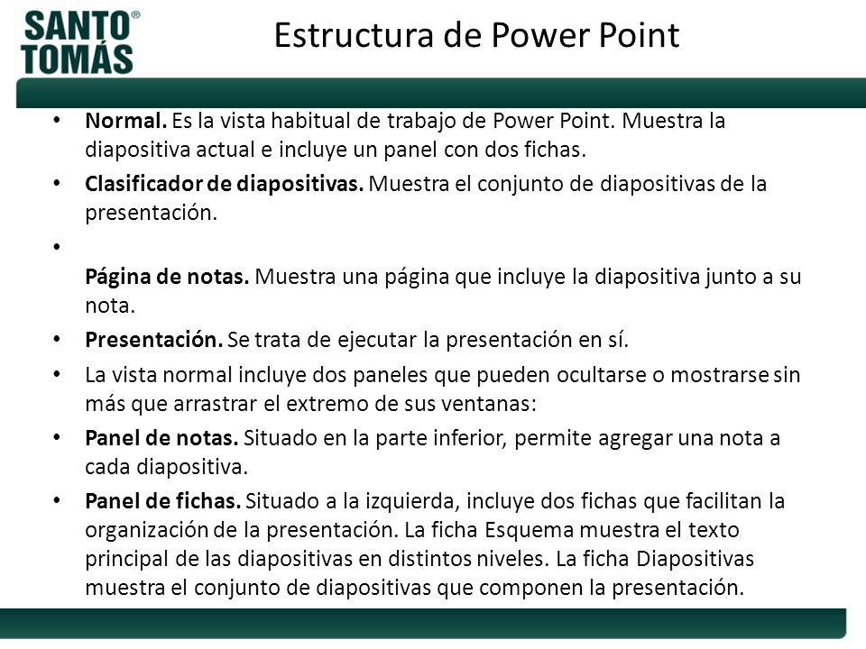 Normal. Es la vista habitual de trabajo de Power Point. Muestra la diapositiva actual e incluye un panel con dos fichas. Clasificador de diapositivas.