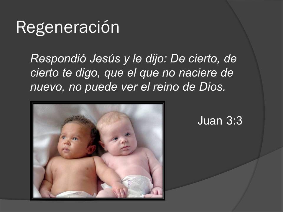 Regeneración Respondió Jesús y le dijo: De cierto, de cierto te digo, que el que no naciere de nuevo, no puede ver el reino de Dios.