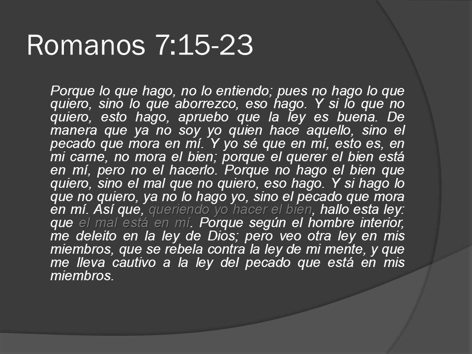 Romanos 7:15-23 queriendo yo hacer el bien el mal está en mí Porque lo que hago, no lo entiendo; pues no hago lo que quiero, sino lo que aborrezco, eso hago.