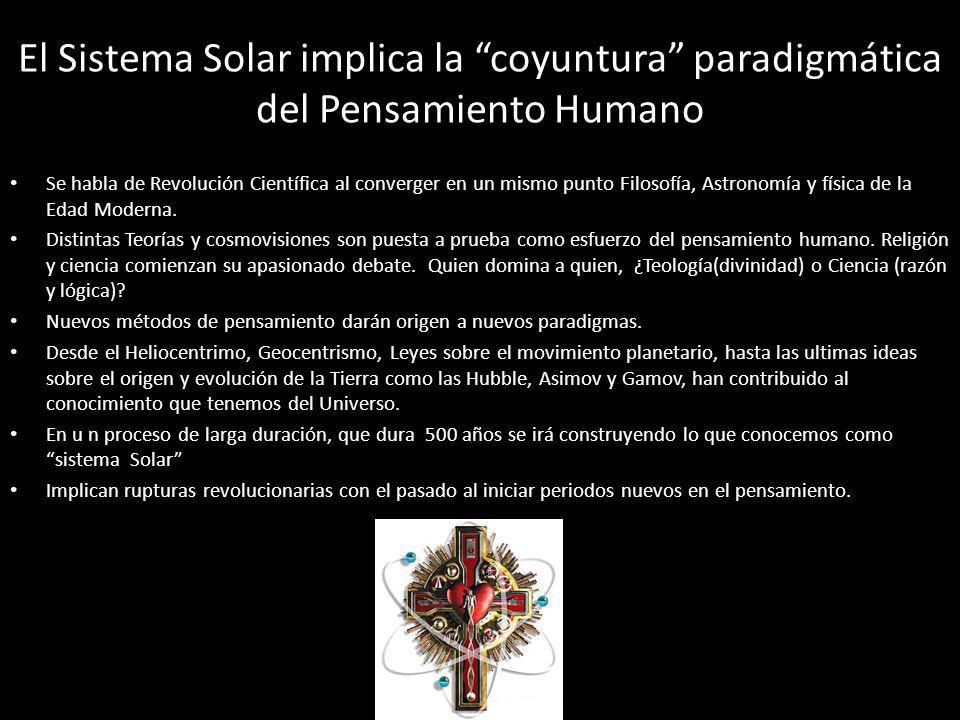 El Sistema Solar implica la coyuntura paradigmática del Pensamiento Humano Se habla de Revolución Científica al converger en un mismo punto Filosofía,
