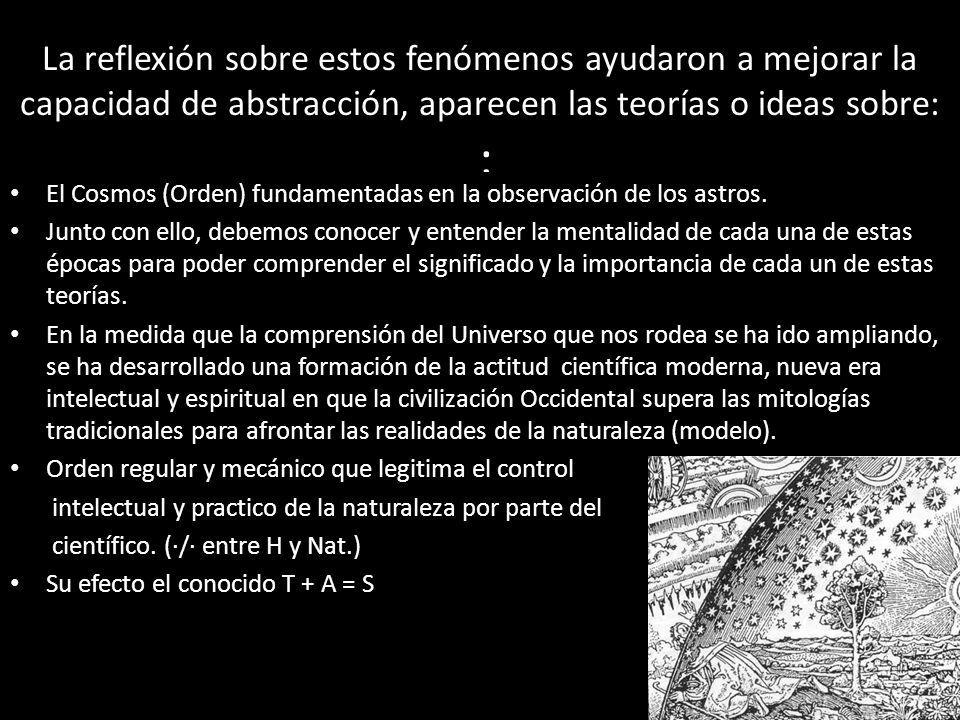 La reflexión sobre estos fenómenos ayudaron a mejorar la capacidad de abstracción, aparecen las teorías o ideas sobre: : El Cosmos (Orden) fundamentad