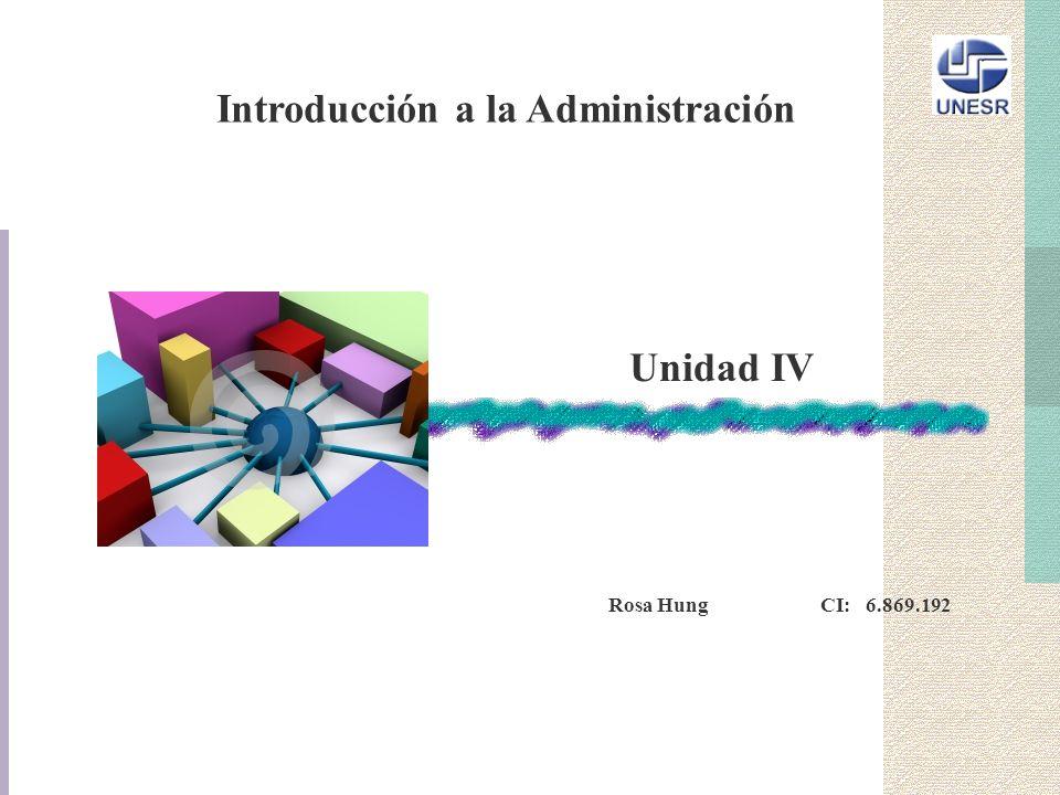 Introducción a la Administración Rosa Hung CI: 6.869.192 Unidad IV