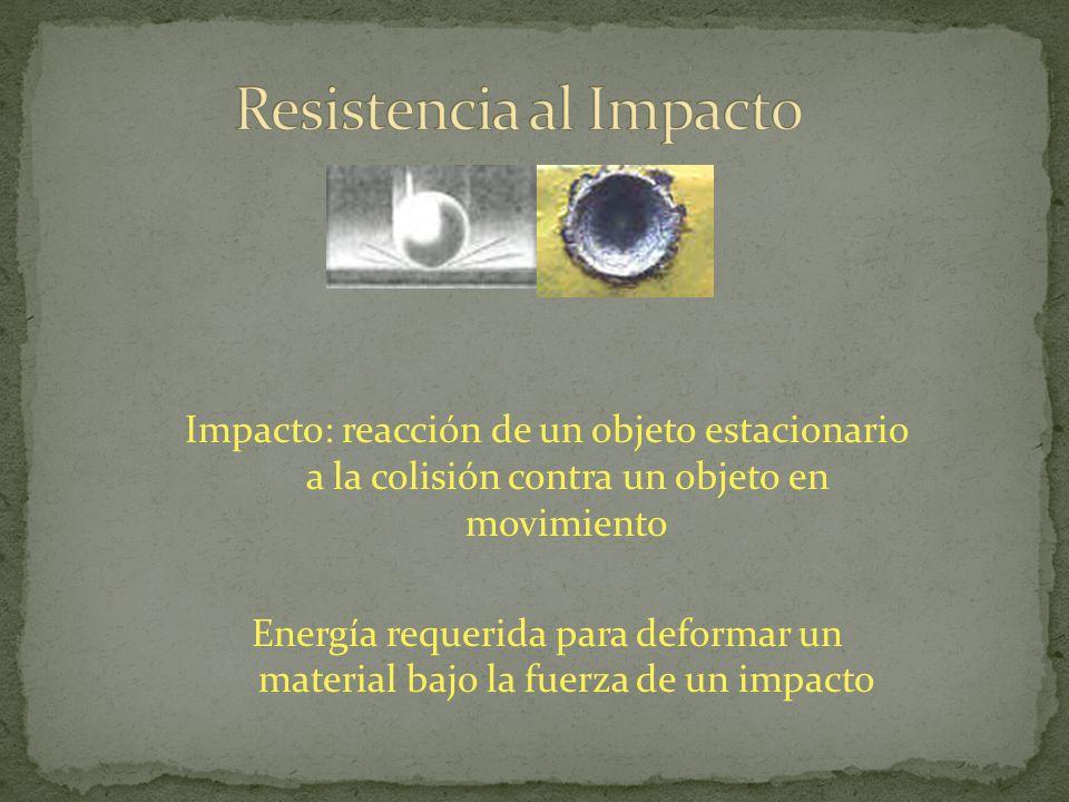 Impacto: reacción de un objeto estacionario a la colisión contra un objeto en movimiento Energía requerida para deformar un material bajo la fuerza de