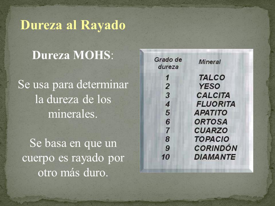 Dureza al Rayado Dureza MOHS: Se usa para determinar la dureza de los minerales. Se basa en que un cuerpo es rayado por otro más duro.