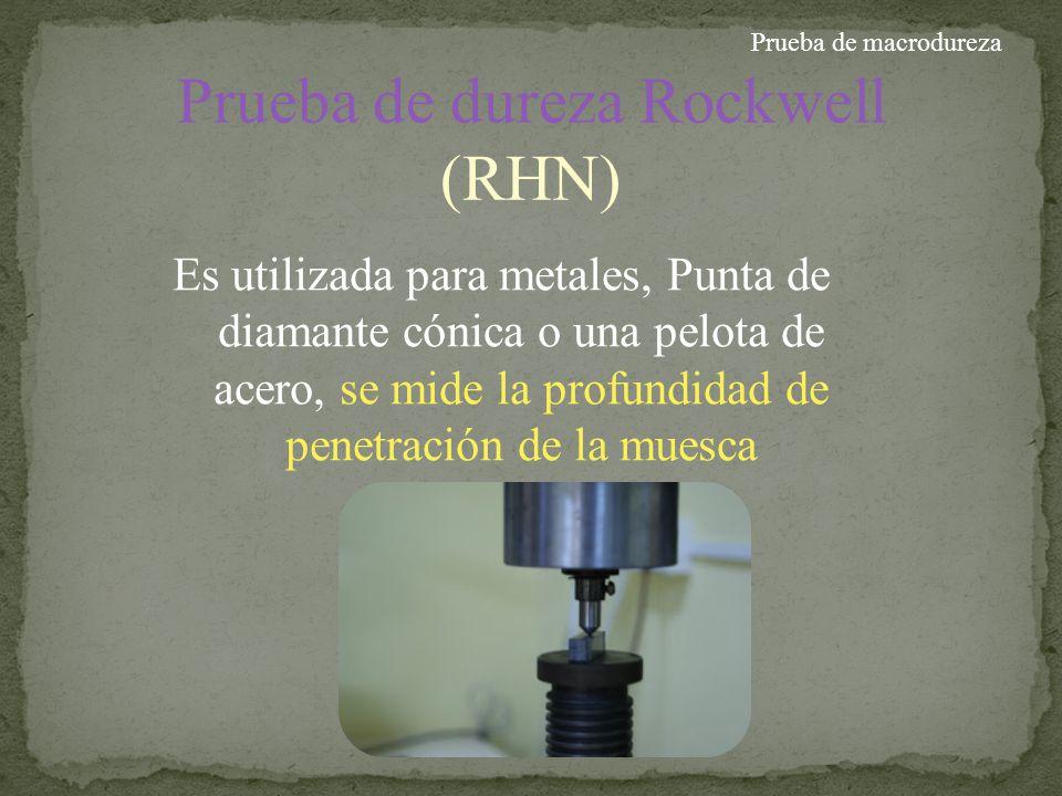 Prueba de dureza Rockwell (RHN) Es utilizada para metales, Punta de diamante cónica o una pelota de acero, se mide la profundidad de penetración de la