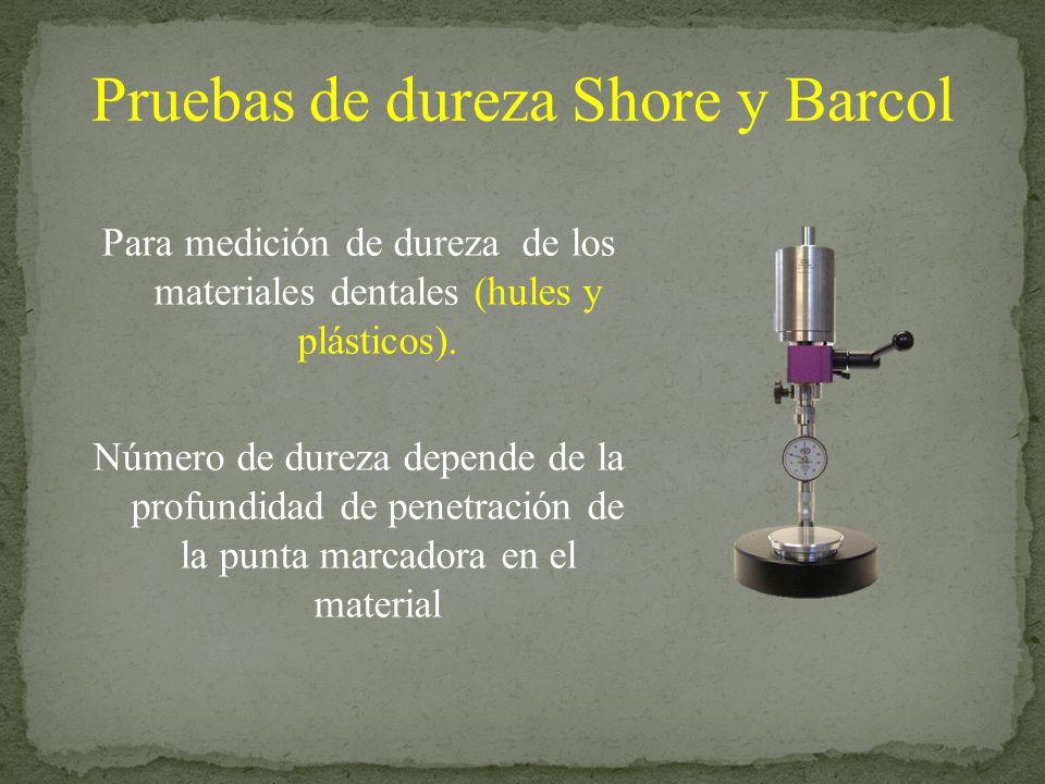 Pruebas de dureza Shore y Barcol Para medición de dureza de los materiales dentales (hules y plásticos). Número de dureza depende de la profundidad de