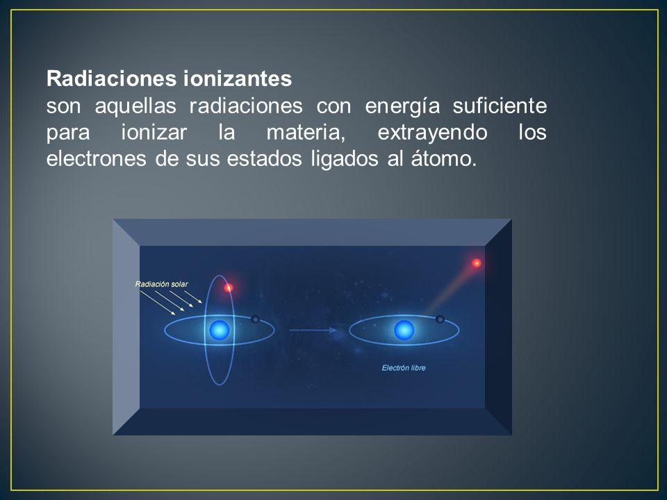 Radiaciones ionizantes son aquellas radiaciones con energía suficiente para ionizar la materia, extrayendo los electrones de sus estados ligados al át