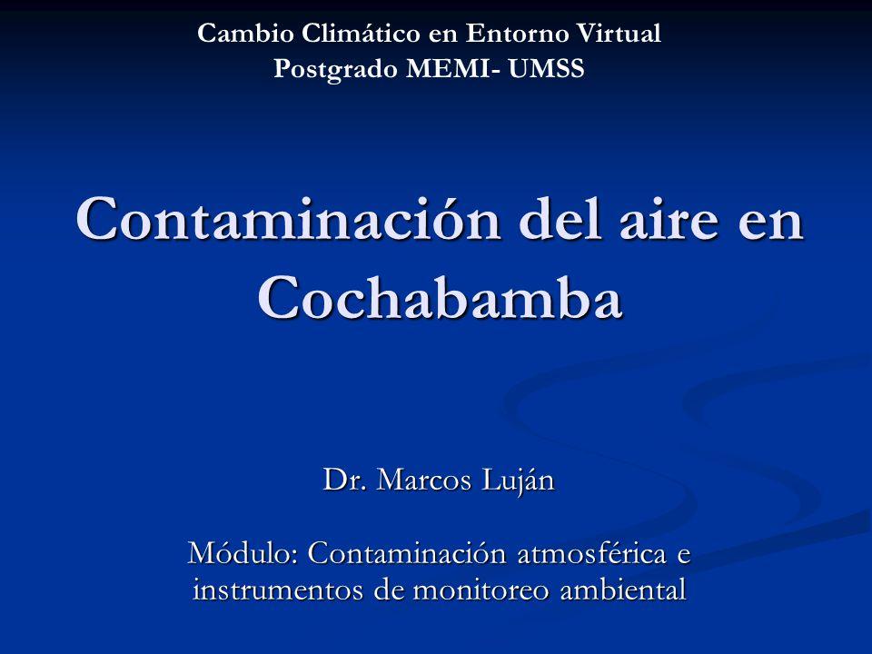 Contaminación del aire en Cochabamba Dr. Marcos Luján Módulo: Contaminación atmosférica e instrumentos de monitoreo ambiental Cambio Climático en Ento