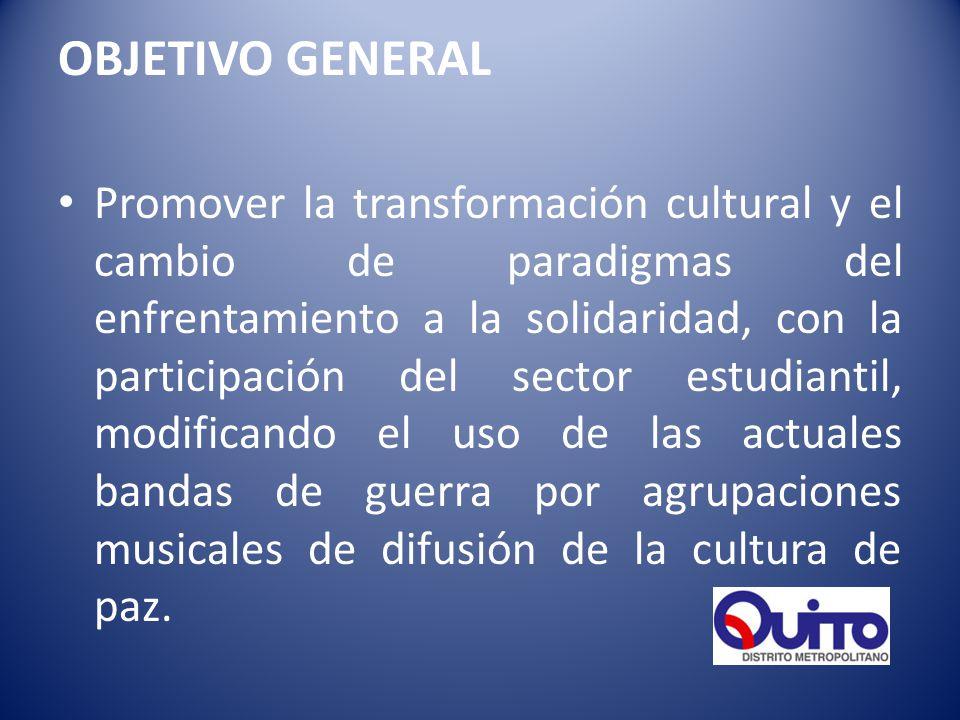 OBJETIVO GENERAL Promover la transformación cultural y el cambio de paradigmas del enfrentamiento a la solidaridad, con la participación del sector estudiantil, modificando el uso de las actuales bandas de guerra por agrupaciones musicales de difusión de la cultura de paz.