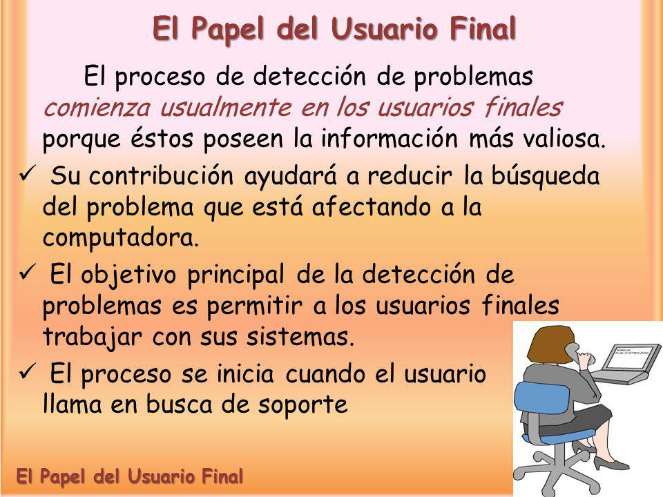 El Papel del Usuario Final El proceso de detección de problemas comienza usualmente en los usuarios finales porque éstos poseen la información más val