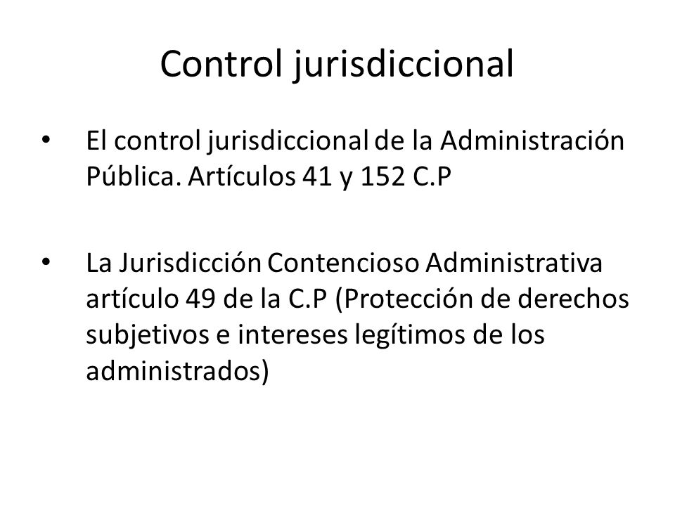 Control jurisdiccional El control jurisdiccional de la Administración Pública. Artículos 41 y 152 C.P La Jurisdicción Contencioso Administrativa artíc