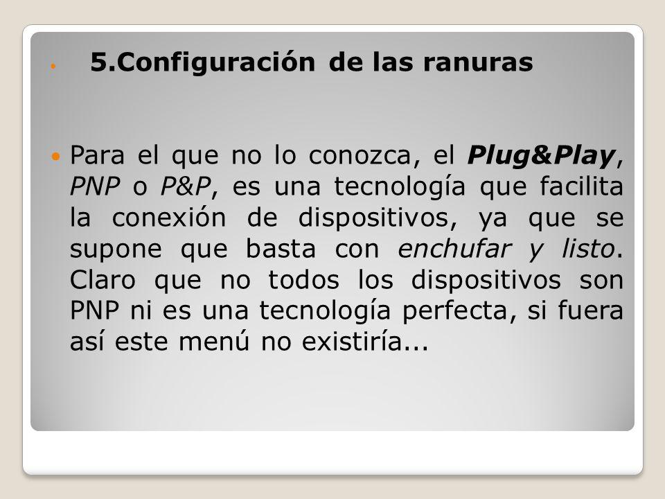 5.Configuración de las ranuras Para el que no lo conozca, el Plug&Play, PNP o P&P, es una tecnología que facilita la conexión de dispositivos, ya que