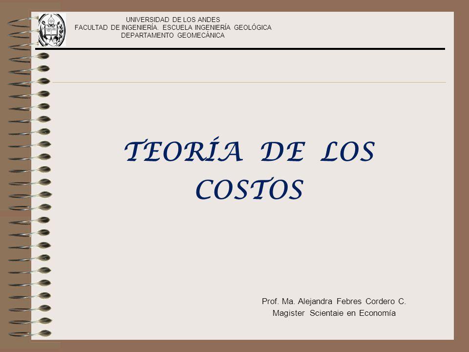 UNIVERSIDAD DE LOS ANDES FACULTAD DE INGENIERÍA. ESCUELA INGENIERÍA GEOLÓGICA DEPARTAMENTO GEOMECÁNICA TEORÍA DE LOS COSTOS Prof. Ma. Alejandra Febres