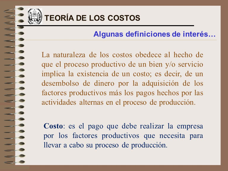 La naturaleza de los costos obedece al hecho de que el proceso productivo de un bien y/o servicio implica la existencia de un costo; es decir, de un desembolso de dinero por la adquisición de los factores productivos más los pagos hechos por las actividades alternas en el proceso de producción.