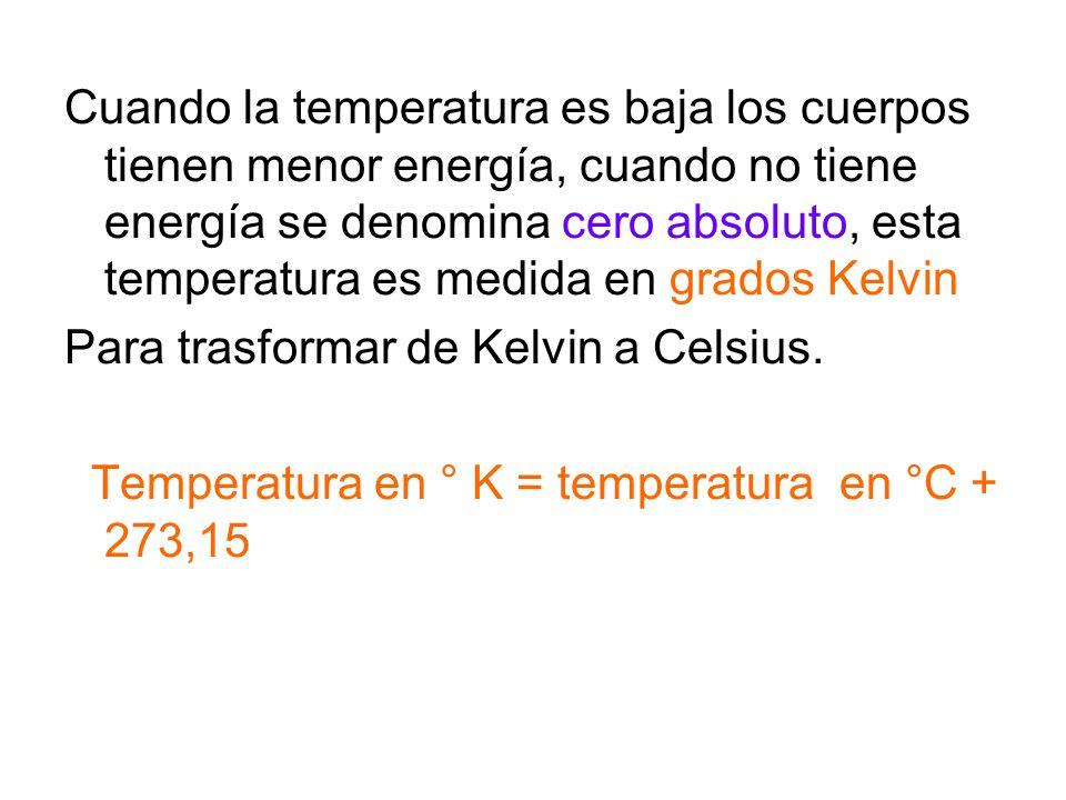 Cuando la temperatura es baja los cuerpos tienen menor energía, cuando no tiene energía se denomina cero absoluto, esta temperatura es medida en grado
