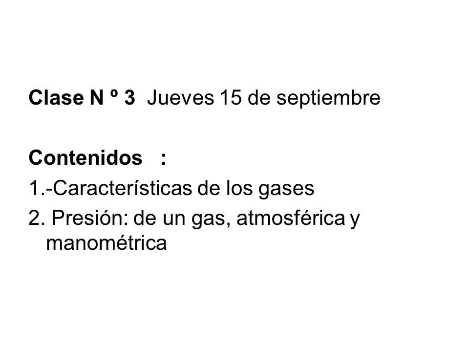 Clase N º 3 Jueves 15 de septiembre Contenidos : 1.-Características de los gases 2. Presión: de un gas, atmosférica y manométrica
