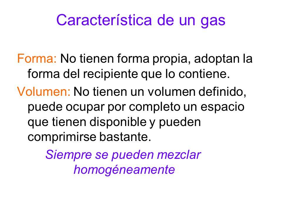 Característica de un gas Forma: No tienen forma propia, adoptan la forma del recipiente que lo contiene. Volumen: No tienen un volumen definido, puede