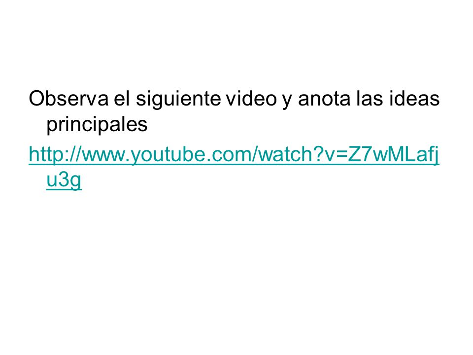Observa el siguiente video y anota las ideas principales http://www.youtube.com/watch?v=Z7wMLafj u3g