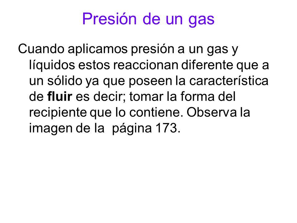 Presión de un gas Cuando aplicamos presión a un gas y líquidos estos reaccionan diferente que a un sólido ya que poseen la característica de fluir es