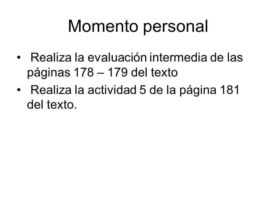 Momento personal Realiza la evaluación intermedia de las páginas 178 – 179 del texto Realiza la actividad 5 de la página 181 del texto.