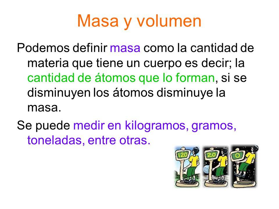 Masa y volumen Podemos definir masa como la cantidad de materia que tiene un cuerpo es decir; la cantidad de átomos que lo forman, si se disminuyen lo