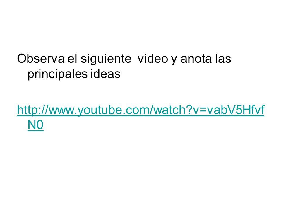 Observa el siguiente video y anota las ideas principales http://www.youtube.com/watch?v=Z7wMLafj u3g