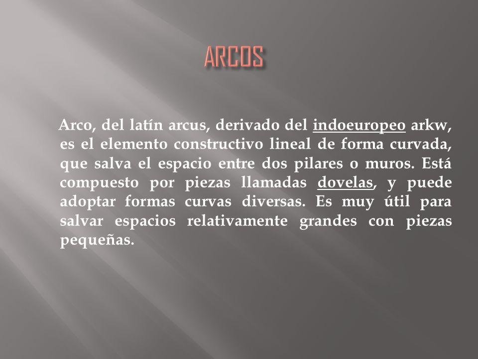 Arco, del latín arcus, derivado del indoeuropeo arkw, es el elemento constructivo lineal de forma curvada, que salva el espacio entre dos pilares o muros.