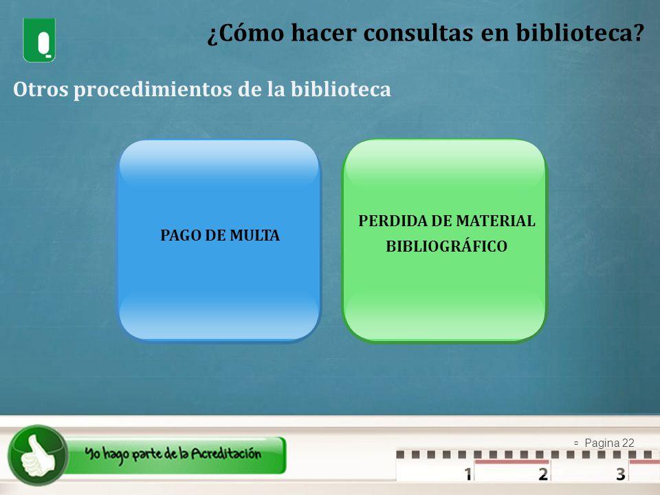 Pagina 22 ¿Cómo hacer consultas en biblioteca? Otros procedimientos de la biblioteca PAGO DE MULTA PERDIDA DE MATERIAL BIBLIOGRÁFICO