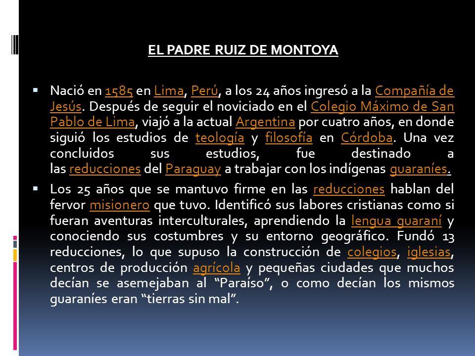 EL PADRE RUIZ DE MONTOYA Nació en 1585 en Lima, Perú, a los 24 años ingresó a la Compañía de Jesús. Después de seguir el noviciado en el Colegio Máxim
