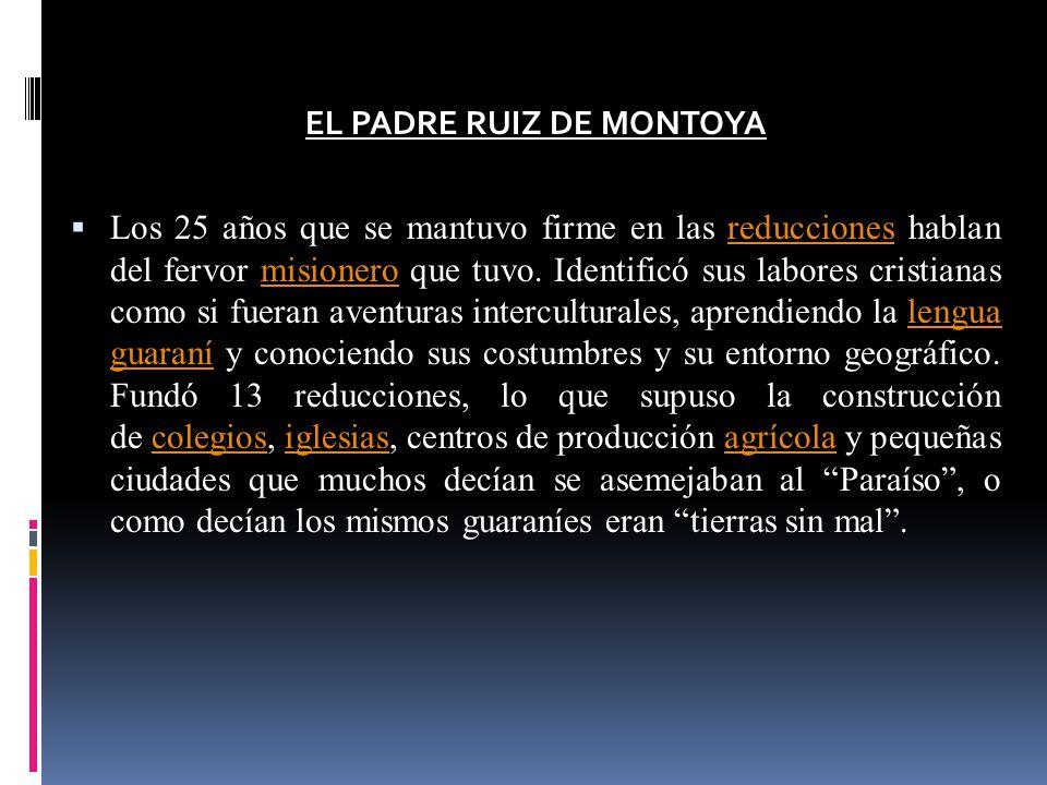 EL PADRE RUIZ DE MONTOYA Los 25 años que se mantuvo firme en las reducciones hablan del fervor misionero que tuvo. Identificó sus labores cristianas c
