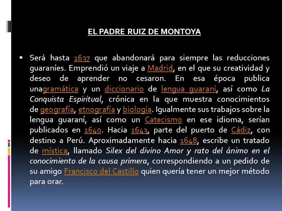 EL PADRE RUIZ DE MONTOYA Será hasta 1637 que abandonará para siempre las reducciones guaraníes. Emprendió un viaje a Madrid, en el que su creatividad