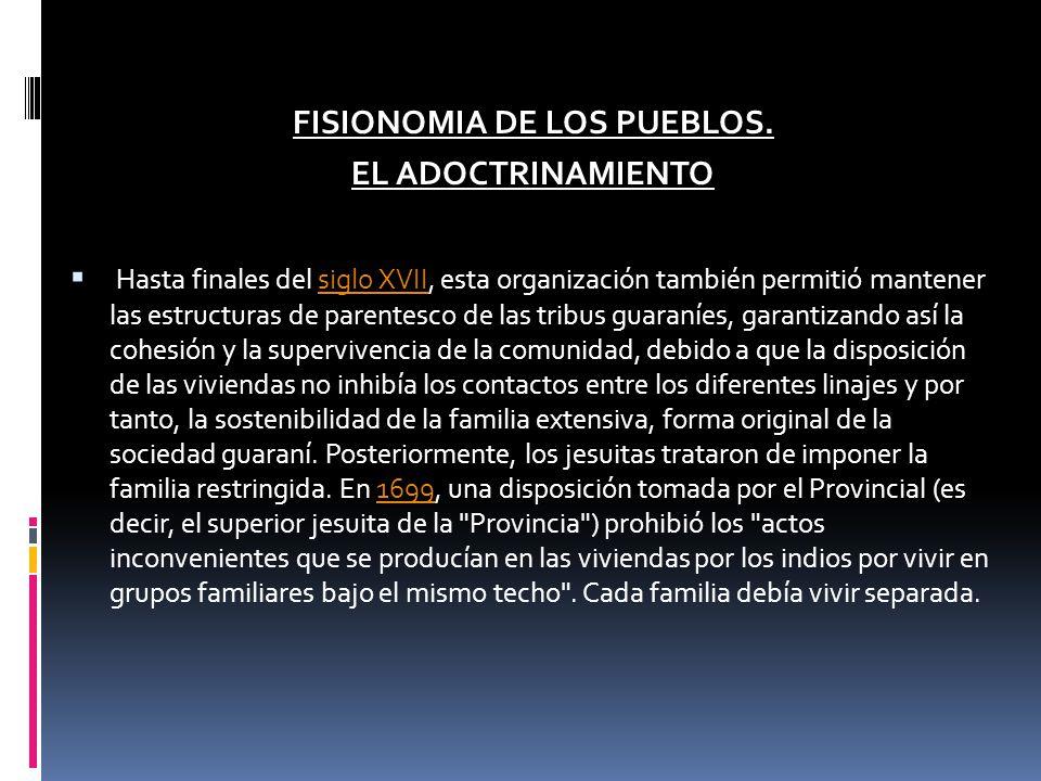 FISIONOMIA DE LOS PUEBLOS. EL ADOCTRINAMIENTO Hasta finales del siglo XVII, esta organización también permitió mantener las estructuras de parentesco