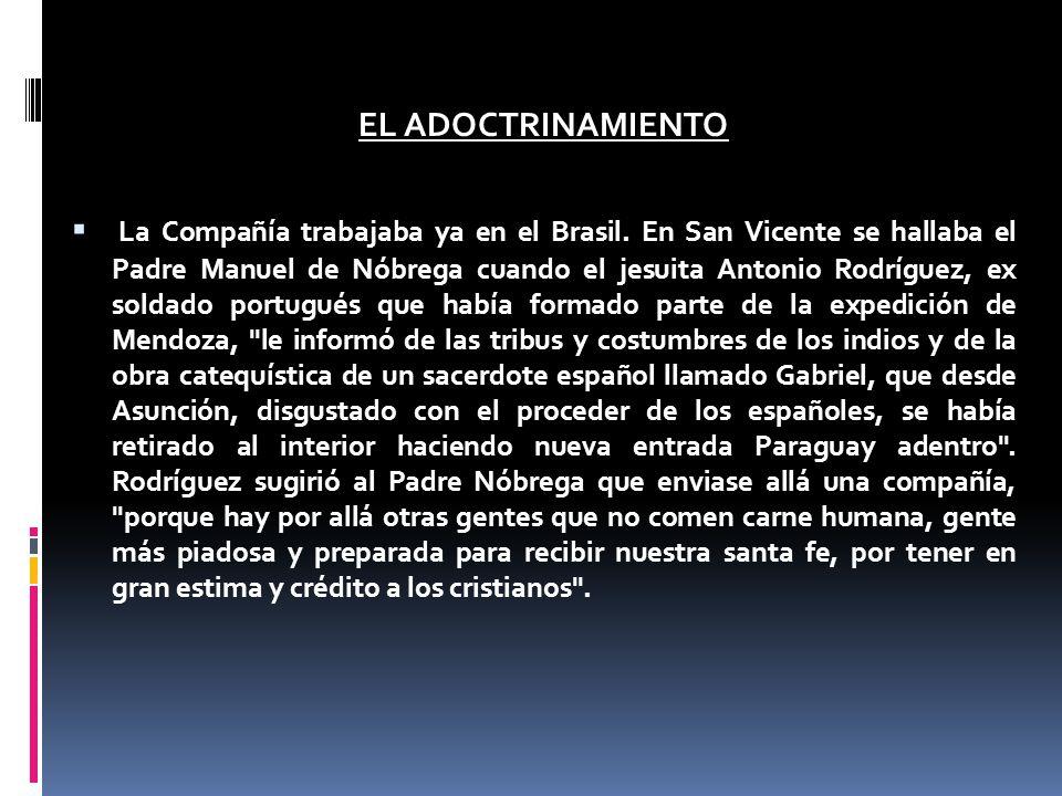 EL ADOCTRINAMIENTO La Compañía trabajaba ya en el Brasil. En San Vicente se hallaba el Padre Manuel de Nóbrega cuando el jesuita Antonio Rodríguez, ex