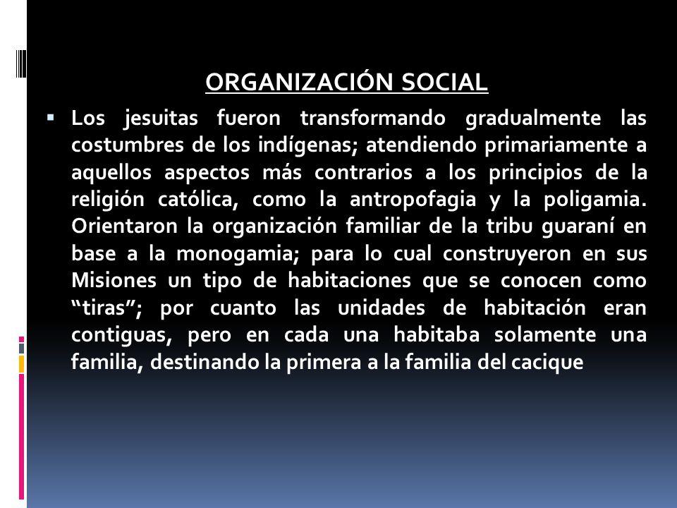 ORGANIZACIÓN SOCIAL Los jesuitas fueron transformando gradualmente las costumbres de los indígenas; atendiendo primariamente a aquellos aspectos más contrarios a los principios de la religión católica, como la antropofagia y la poligamia.