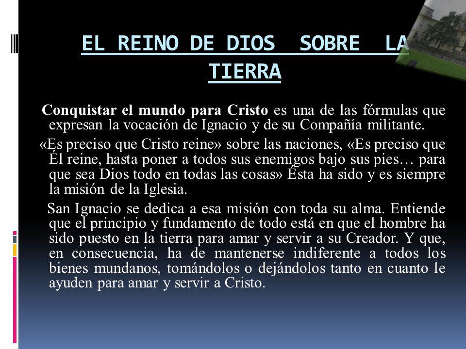 EL REINO DE DIOS SOBRE LA TIERRA Conquistar el mundo para Cristo es una de las fórmulas que expresan la vocación de Ignacio y de su Compañía militante.