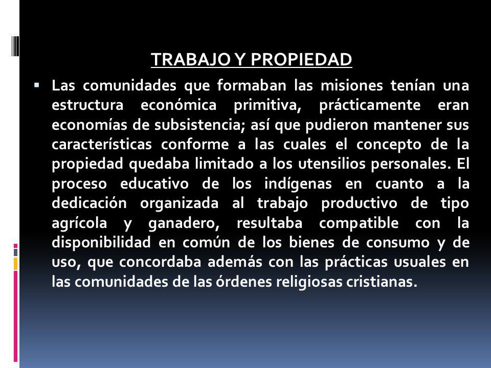 TRABAJO Y PROPIEDAD Las comunidades que formaban las misiones tenían una estructura económica primitiva, prácticamente eran economías de subsistencia;