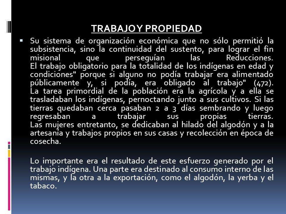 TRABAJO Y PROPIEDAD Su sistema de organización económica que no sólo permitió la subsistencia, sino la continuidad del sustento, para lograr el fin misional que perseguían las Reducciones.