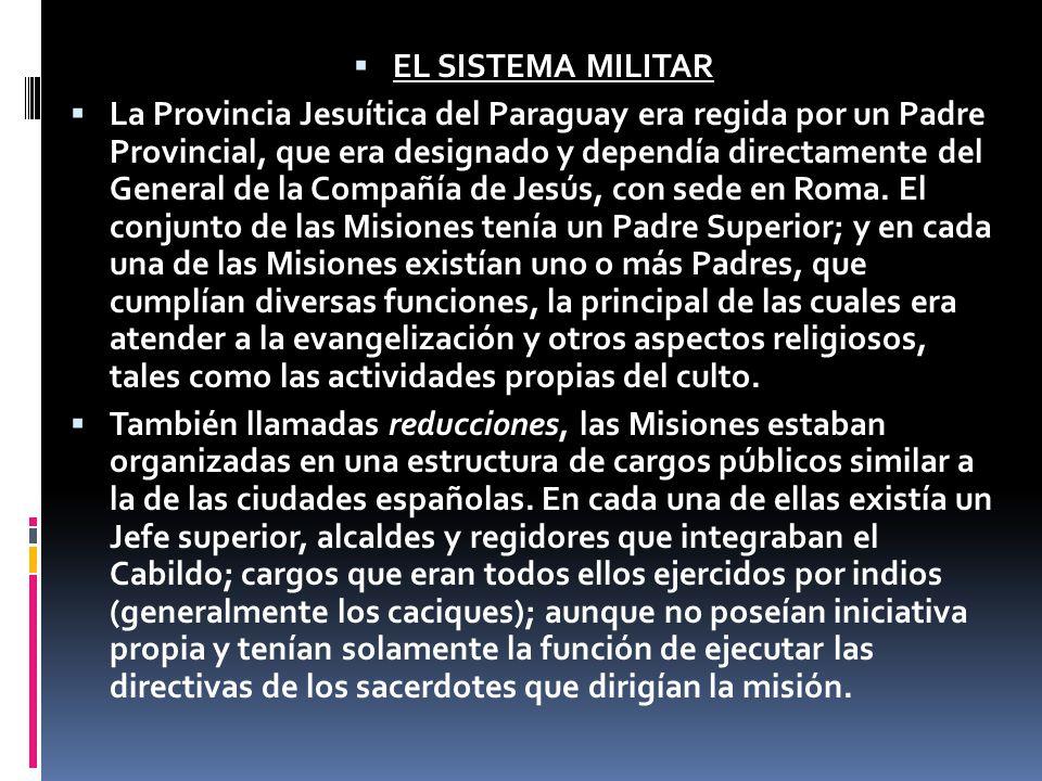EL SISTEMA MILITAR La Provincia Jesuítica del Paraguay era regida por un Padre Provincial, que era designado y dependía directamente del General de la