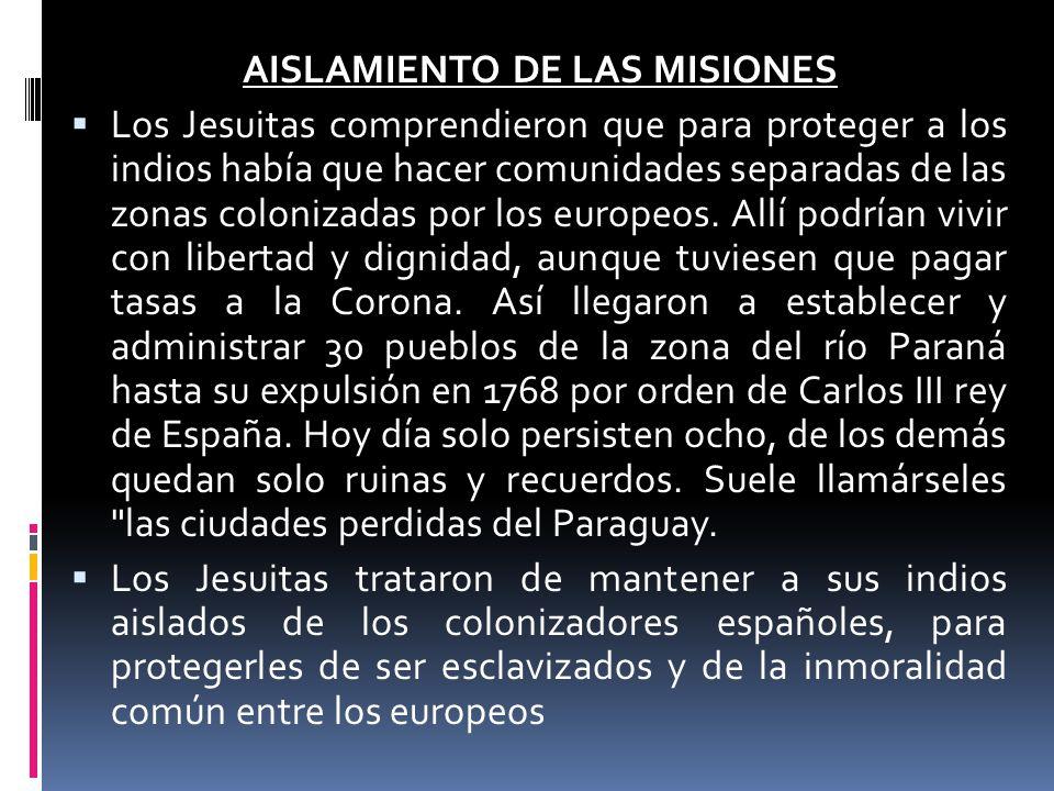 AISLAMIENTO DE LAS MISIONES Los Jesuitas comprendieron que para proteger a los indios había que hacer comunidades separadas de las zonas colonizadas p