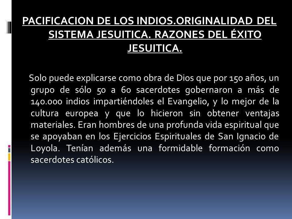 PACIFICACION DE LOS INDIOS.ORIGINALIDAD DEL SISTEMA JESUITICA. RAZONES DEL ÉXITO JESUITICA. Solo puede explicarse como obra de Dios que por 150 años,