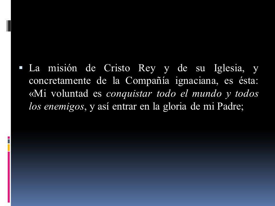 La misión de Cristo Rey y de su Iglesia, y concretamente de la Compañía ignaciana, es ésta: «Mi voluntad es conquistar todo el mundo y todos los enemigos, y así entrar en la gloria de mi Padre;