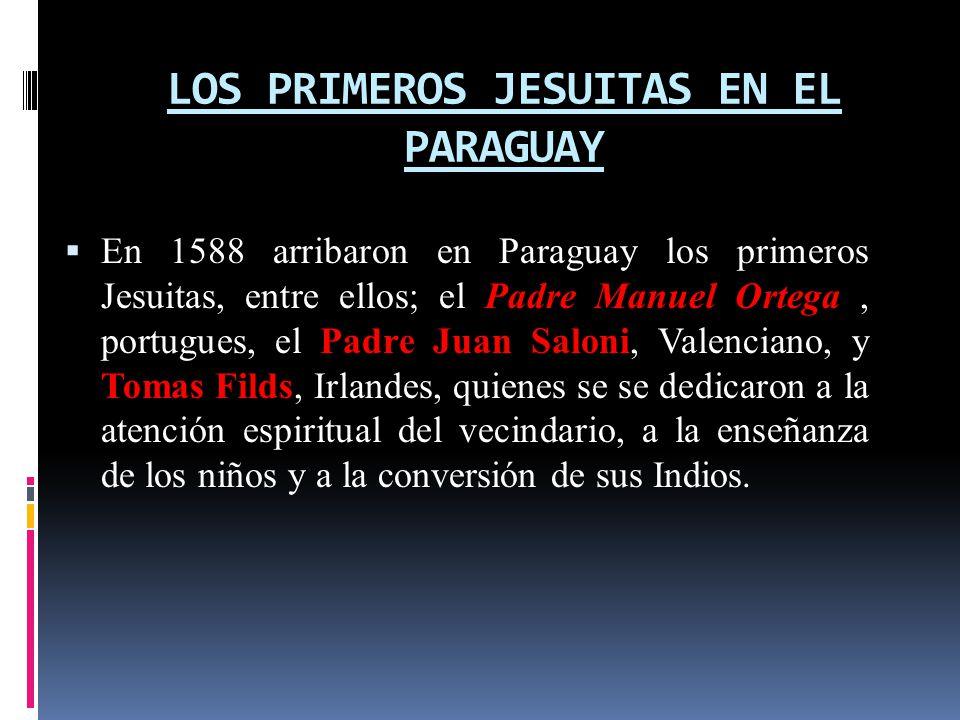 LOS PRIMEROS JESUITAS EN EL PARAGUAY En 1588 arribaron en Paraguay los primeros Jesuitas, entre ellos; el Padre Manuel Ortega, portugues, el Padre Juan Saloni, Valenciano, y Tomas Filds, Irlandes, quienes se se dedicaron a la atención espiritual del vecindario, a la enseñanza de los niños y a la conversión de sus Indios.