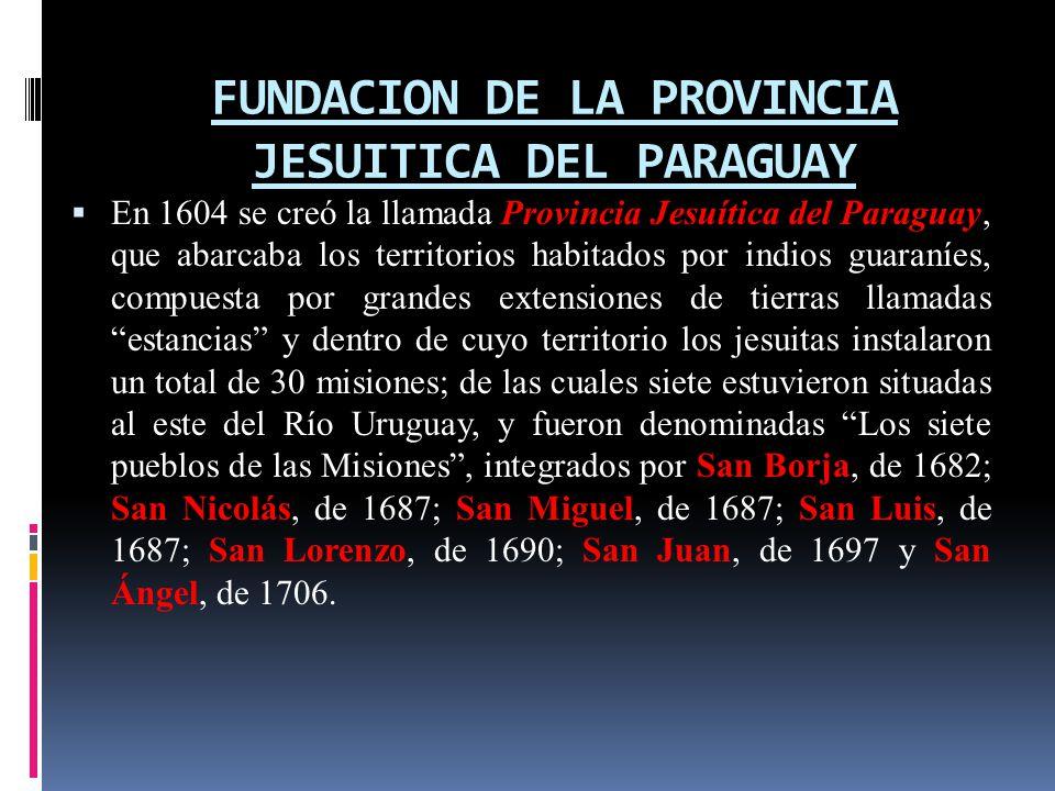 FUNDACION DE LA PROVINCIA JESUITICA DEL PARAGUAY En 1604 se creó la llamada Provincia Jesuítica del Paraguay, que abarcaba los territorios habitados por indios guaraníes, compuesta por grandes extensiones de tierras llamadas estancias y dentro de cuyo territorio los jesuitas instalaron un total de 30 misiones; de las cuales siete estuvieron situadas al este del Río Uruguay, y fueron denominadas Los siete pueblos de las Misiones, integrados por San Borja, de 1682; San Nicolás, de 1687; San Miguel, de 1687; San Luis, de 1687; San Lorenzo, de 1690; San Juan, de 1697 y San Ángel, de 1706.
