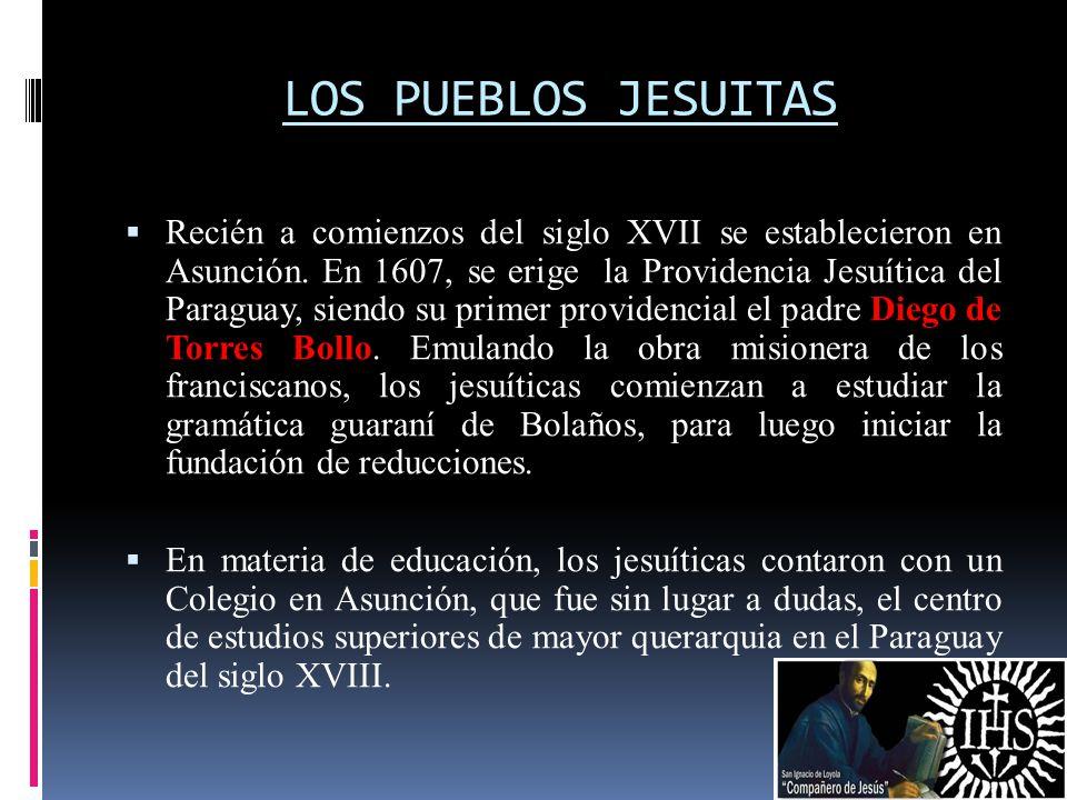 LOS PUEBLOS JESUITAS Recién a comienzos del siglo XVII se establecieron en Asunción. En 1607, se erige la Providencia Jesuítica del Paraguay, siendo s
