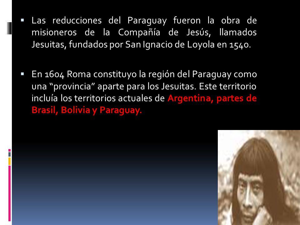 Las reducciones del Paraguay fueron la obra de misioneros de la Compañía de Jesús, llamados Jesuitas, fundados por San Ignacio de Loyola en 1540. En 1