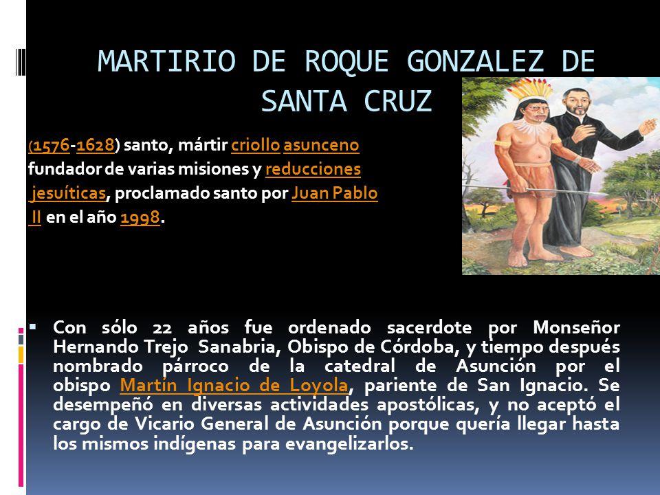 MARTIRIO DE ROQUE GONZALEZ DE SANTA CRUZ ( 1576( 1576-1628) santo, mártir criollo asunceno 1628criolloasunceno fundador de varias misiones y reduccionesreducciones jesuíticas jesuíticas, proclamado santo por Juan PabloJuan Pablo II II en el año 1998.1998 Con sólo 22 años fue ordenado sacerdote por Monseñor Hernando Trejo Sanabria, Obispo de Córdoba, y tiempo después nombrado párroco de la catedral de Asunción por el obispo Martín Ignacio de Loyola, pariente de San Ignacio.