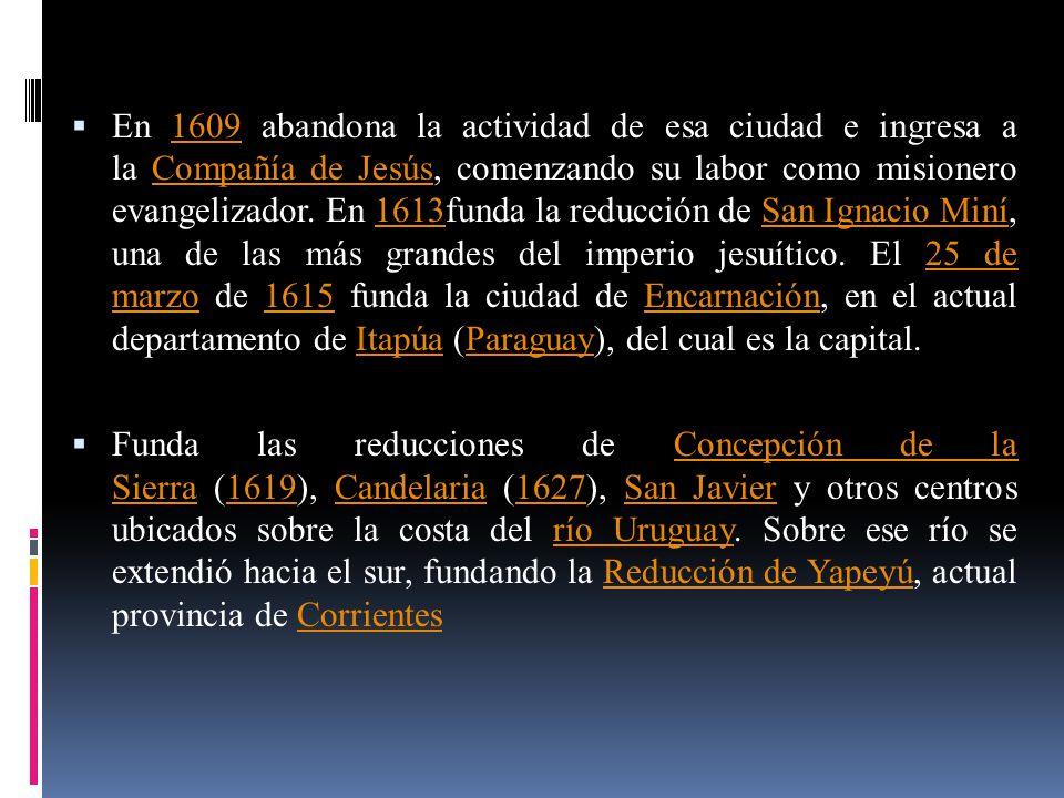 En 1609 abandona la actividad de esa ciudad e ingresa a la Compañía de Jesús, comenzando su labor como misionero evangelizador. En 1613funda la reducc
