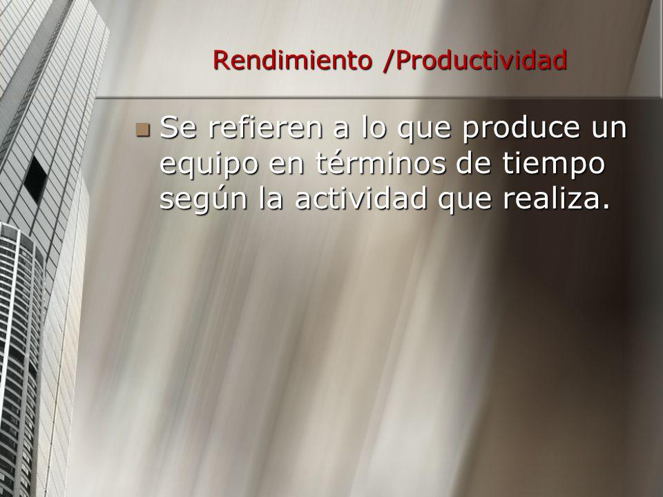 Rendimiento /Productividad Se refieren a lo que produce un equipo en términos de tiempo según la actividad que realiza. Se refieren a lo que produce u